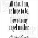 All that I am or hope to be, I owe to my angel mother. Lincoln