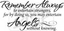 Remember Always to entertain strangers, for by doing so, you may entertain Angels without knowing.
