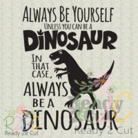 Always be yourself unless you can be a dinosaur
