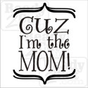 Cuz I'm the mom!