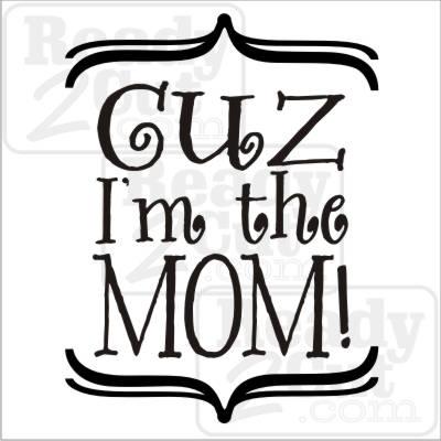 Cuz I'm the mom!