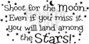 Shoot for the moon, Even if you miss it you'll land among the stars.
