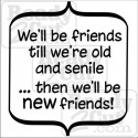 We'll be friends till we're old and senile... then we'll be new friends!